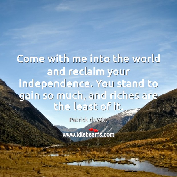 Come with me into the world and reclaim your independence. You stand Independence Quotes Image