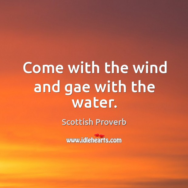 Come with the wind and gae with the water. Scottish Proverbs Image