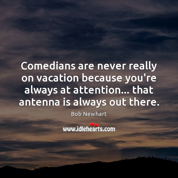 Comedians are never really on vacation because you're always at attention… that Bob Newhart Picture Quote