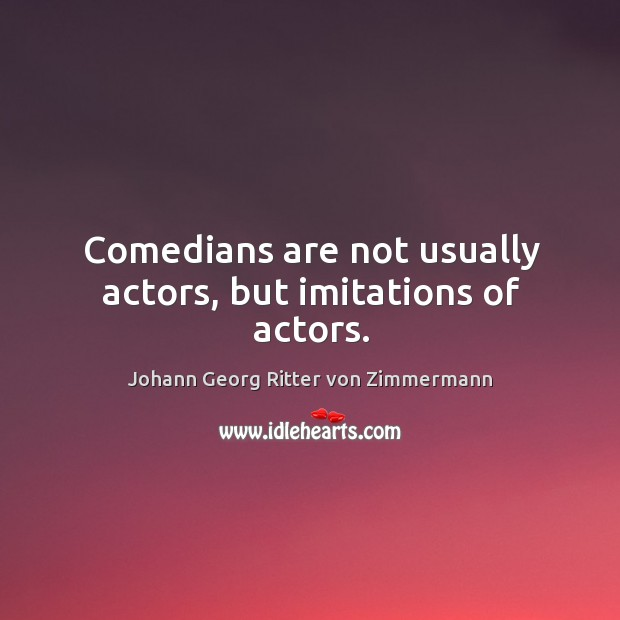 Comedians are not usually actors, but imitations of actors. Johann Georg Ritter von Zimmermann Picture Quote
