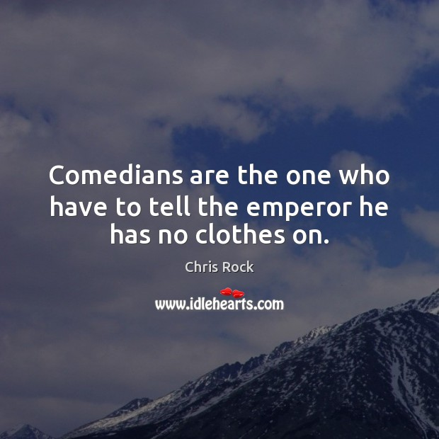 Comedians are the one who have to tell the emperor he has no clothes on. Chris Rock Picture Quote