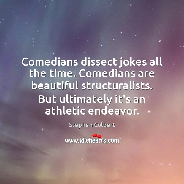 Comedians dissect jokes all the time. Comedians are beautiful structuralists. But ultimately Image