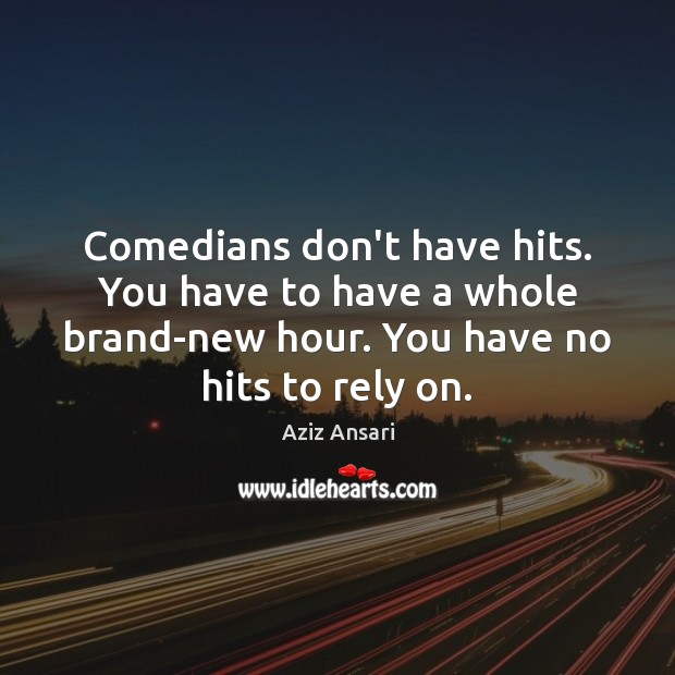 Comedians don't have hits. You have to have a whole brand-new hour. Image