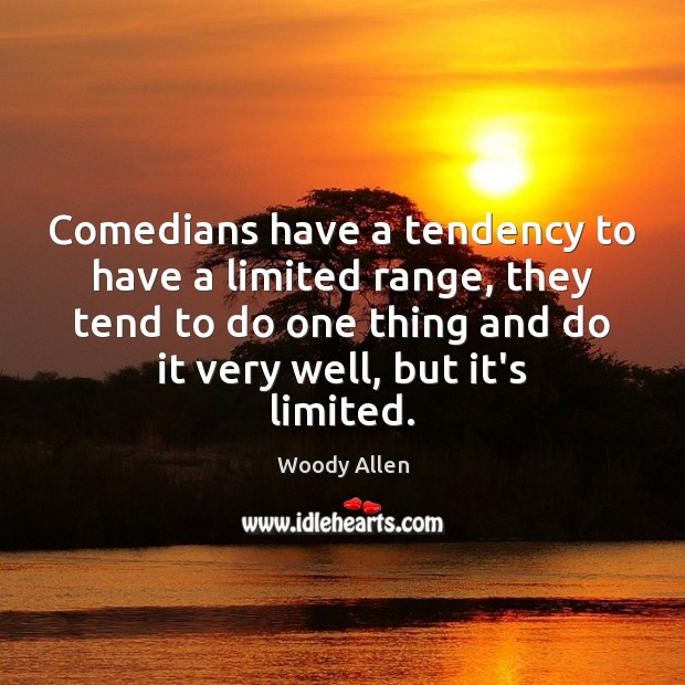 Comedians have a tendency to have a limited range, they tend to Image