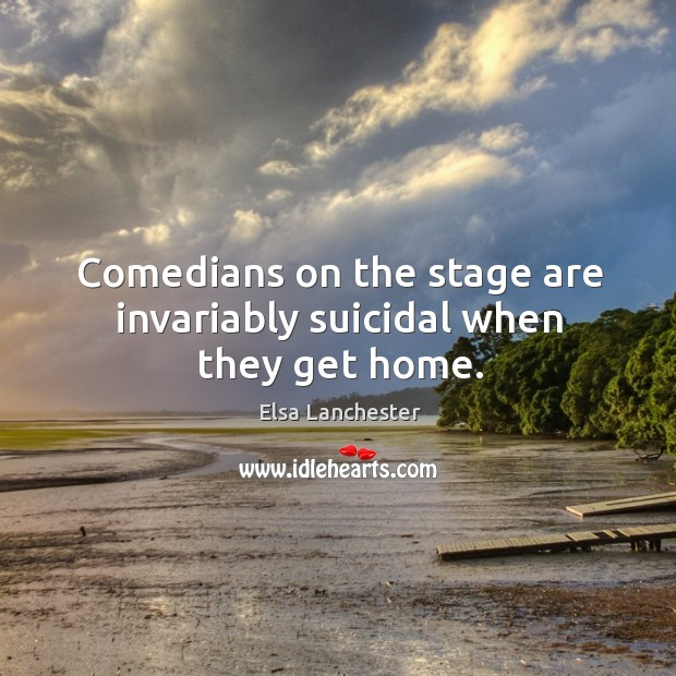Comedians on the stage are invariably suicidal when they get home. Elsa Lanchester Picture Quote