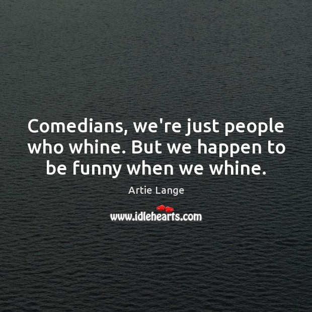 Image, Comedians, we're just people who whine. But we happen to be funny when we whine.