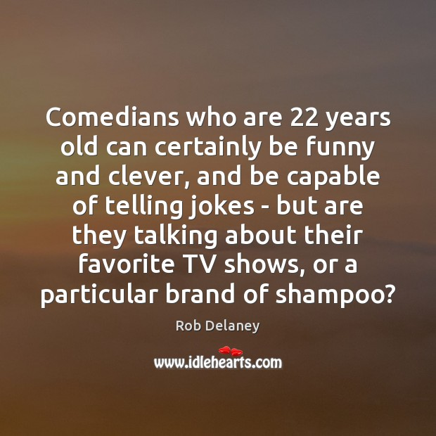 Rob Delaney Picture Quote image saying: Comedians who are 22 years old can certainly be funny and clever, and