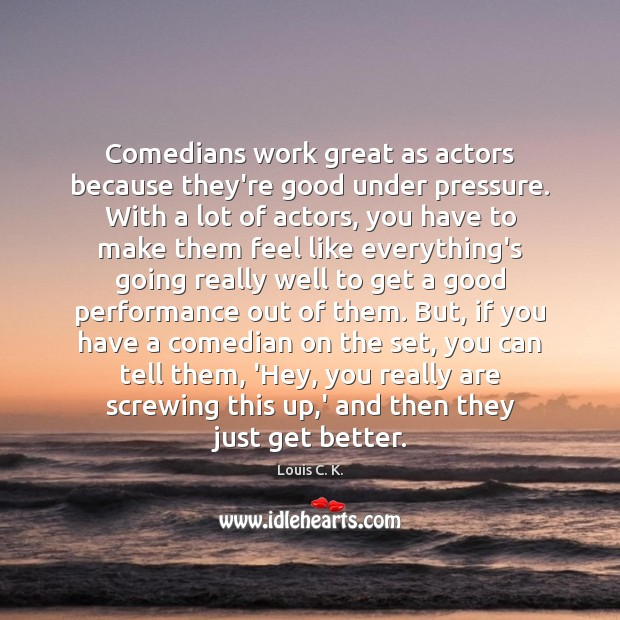 Comedians work great as actors because they're good under pressure. With a Louis C. K. Picture Quote