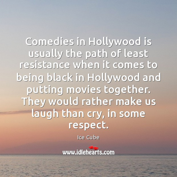 Comedies in Hollywood is usually the path of least resistance when it Ice Cube Picture Quote