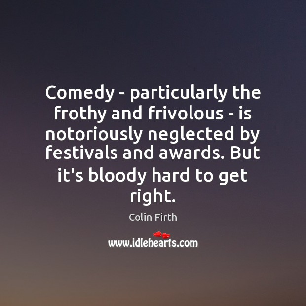Comedy – particularly the frothy and frivolous – is notoriously neglected by Colin Firth Picture Quote