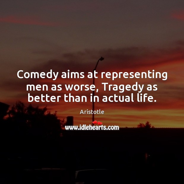 Comedy aims at representing men as worse, Tragedy as better than in actual life. Image