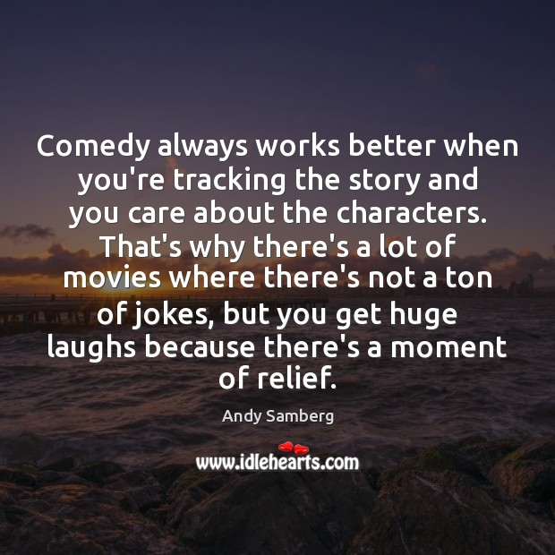 Comedy always works better when you're tracking the story and you care Andy Samberg Picture Quote