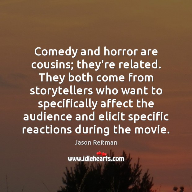 Comedy and horror are cousins; they're related. They both come from storytellers Jason Reitman Picture Quote