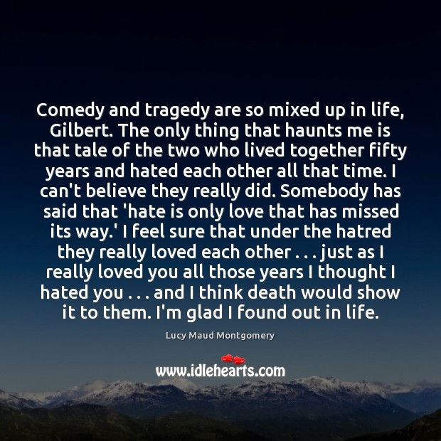 Image, Comedy and tragedy are so mixed up in life, Gilbert. The only