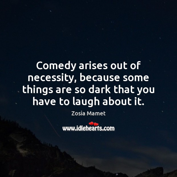 Comedy arises out of necessity, because some things are so dark that Image