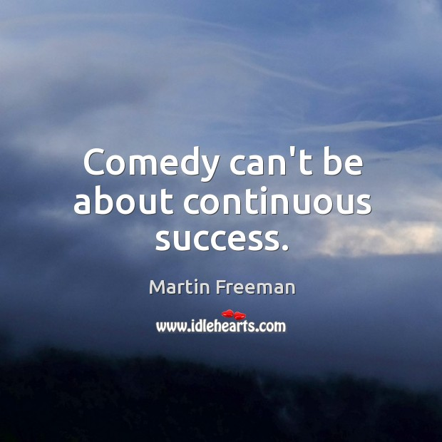 Comedy can't be about continuous success. Image