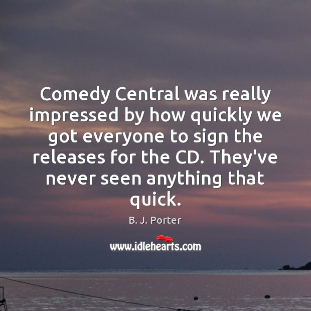 Image, Comedy Central was really impressed by how quickly we got everyone to