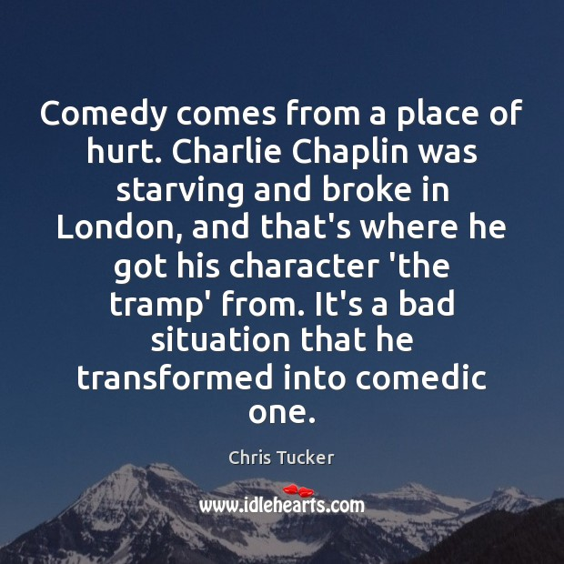Comedy comes from a place of hurt. Charlie Chaplin was starving and Image