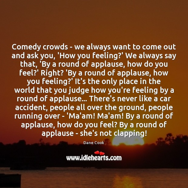 Comedy crowds – we always want to come out and ask you, Dane Cook Picture Quote