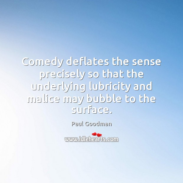 Comedy deflates the sense precisely so that the underlying lubricity and malice Paul Goodman Picture Quote