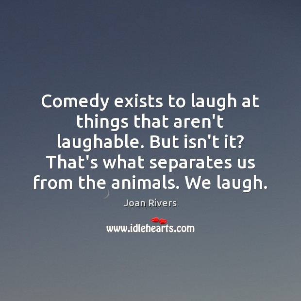 Comedy exists to laugh at things that aren't laughable. But isn't it? Joan Rivers Picture Quote