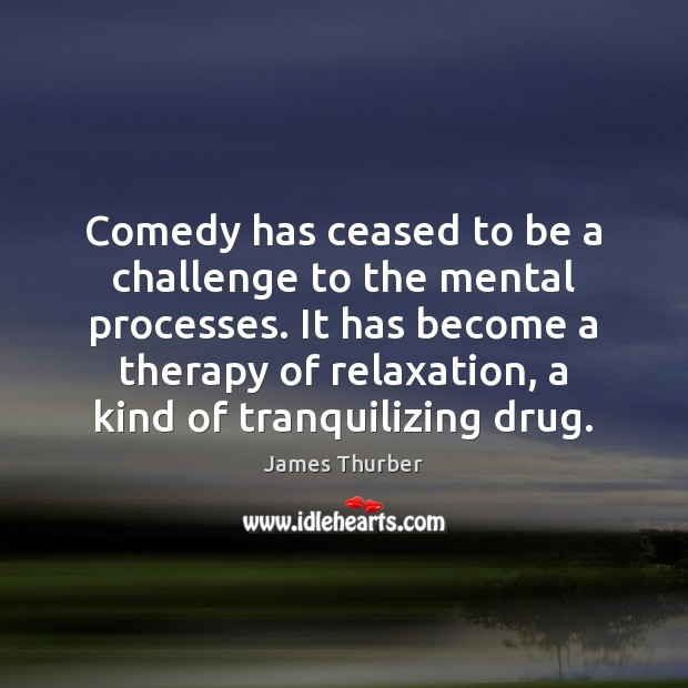 Comedy has ceased to be a challenge to the mental processes. It James Thurber Picture Quote