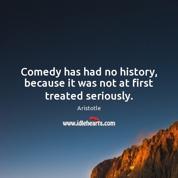 Image, Comedy has had no history, because it was not at first treated seriously.