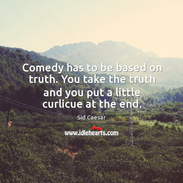 Comedy has to be based on truth. You take the truth and you put a little curlicue at the end. Image