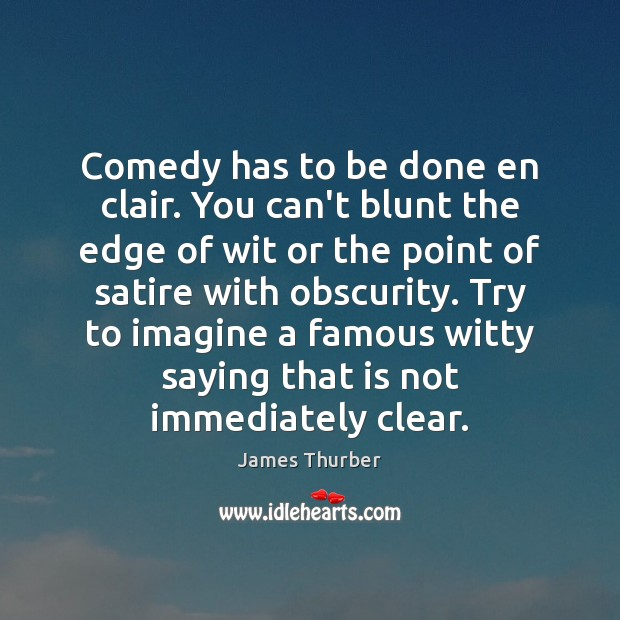 Comedy has to be done en clair. You can't blunt the edge James Thurber Picture Quote