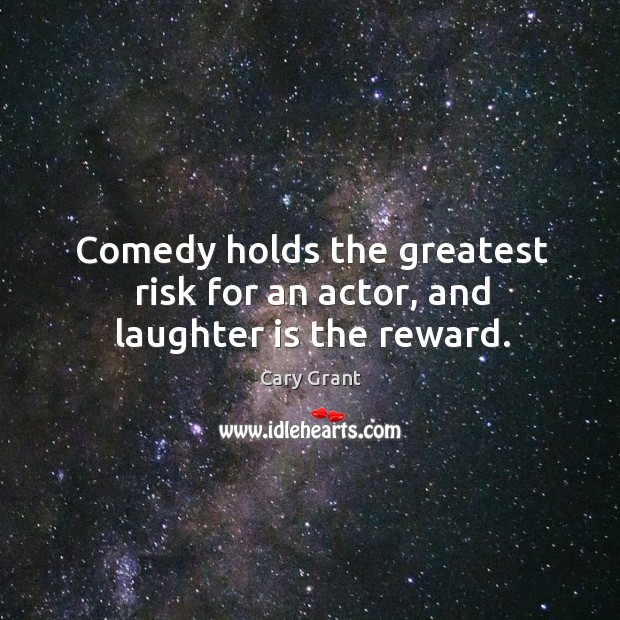 Image, Comedy holds the greatest risk for an actor, and laughter is the reward.