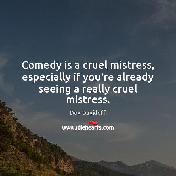 Image, Comedy is a cruel mistress, especially if you're already seeing a really cruel mistress.