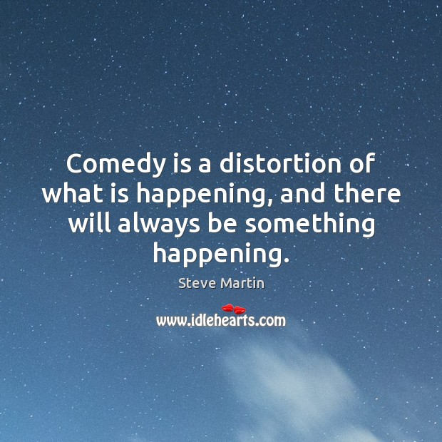Comedy is a distortion of what is happening, and there will always be something happening. Image