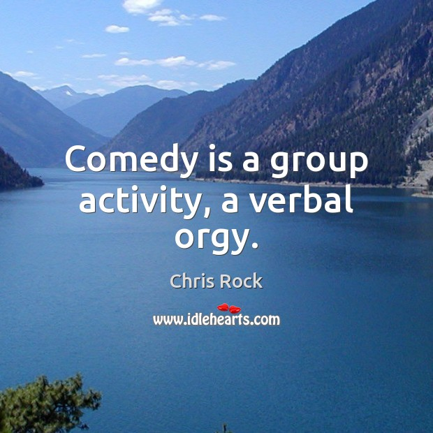 Comedy is a group activity, a verbal orgy. Image