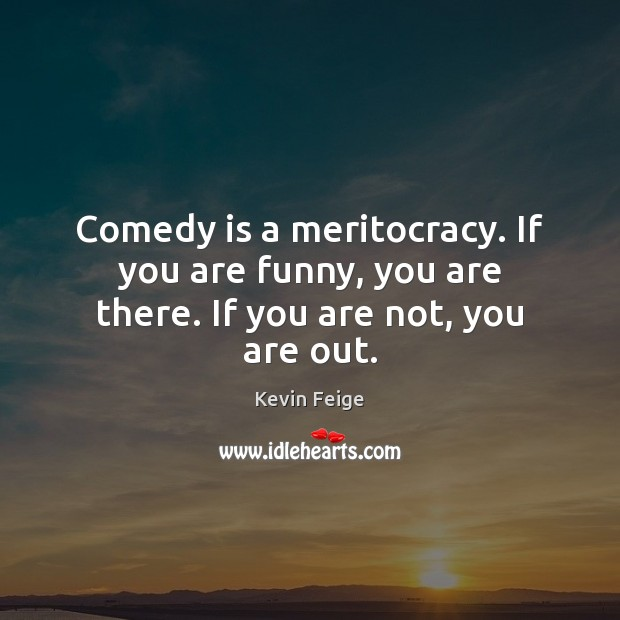 Comedy is a meritocracy. If you are funny, you are there. If you are not, you are out. Image