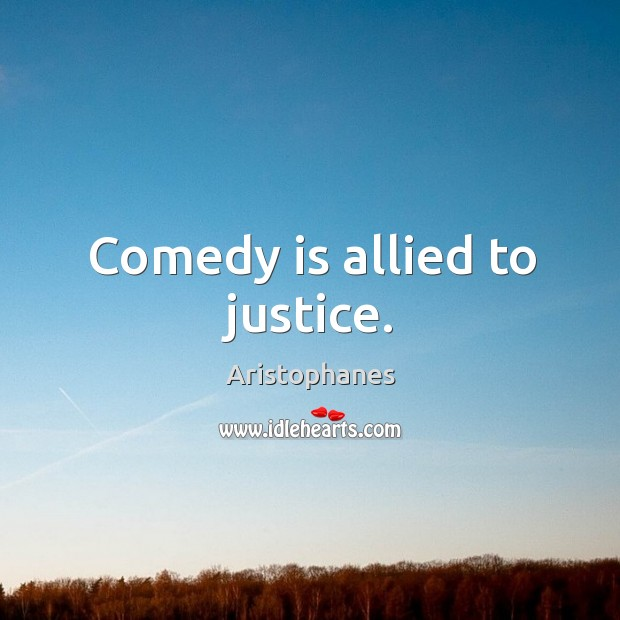 Comedy is allied to justice. Image