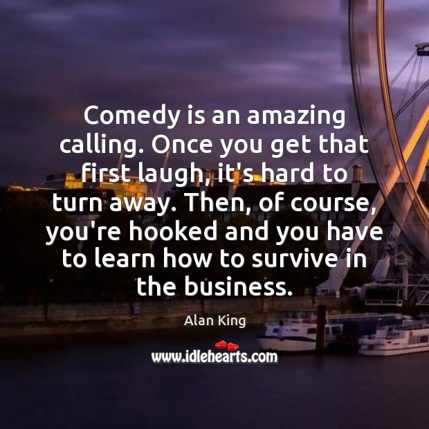 Comedy is an amazing calling. Once you get that first laugh, it's Image