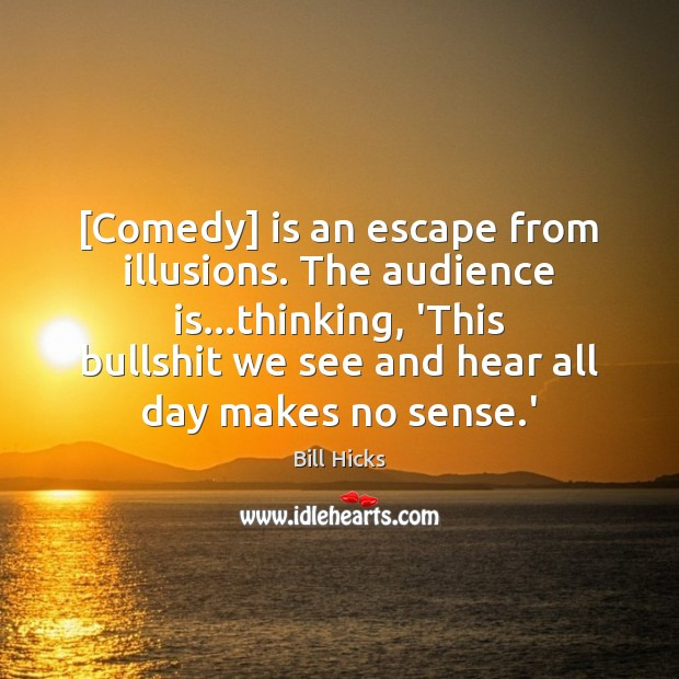 Image, [Comedy] is an escape from illusions. The audience is…thinking, 'This bullshit