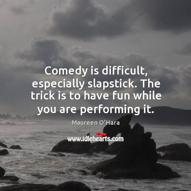 Image, Comedy is difficult, especially slapstick. The trick is to have fun while you are performing it.
