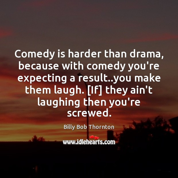 Comedy is harder than drama, because with comedy you're expecting a result.. Billy Bob Thornton Picture Quote