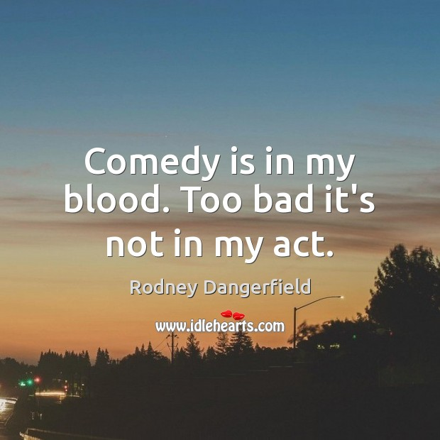 Comedy is in my blood. Too bad it's not in my act. Rodney Dangerfield Picture Quote