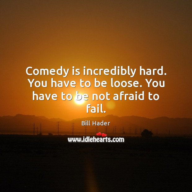 Image, Comedy is incredibly hard. You have to be loose. You have to be not afraid to fail.