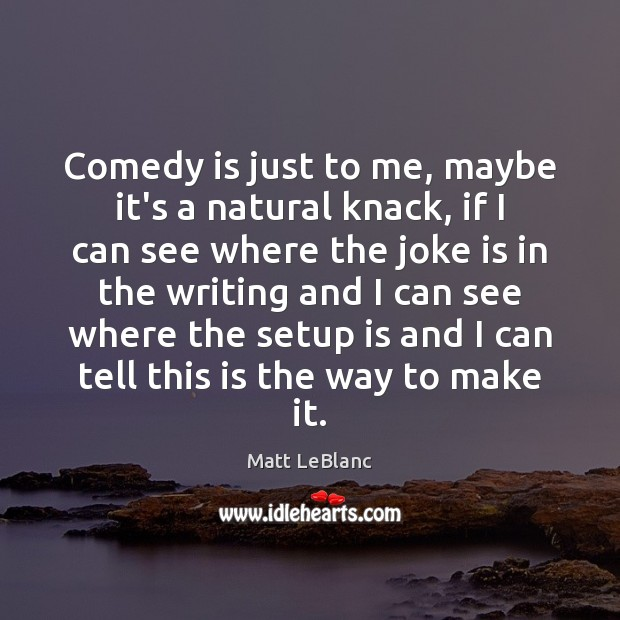 Comedy is just to me, maybe it's a natural knack, if I Matt LeBlanc Picture Quote