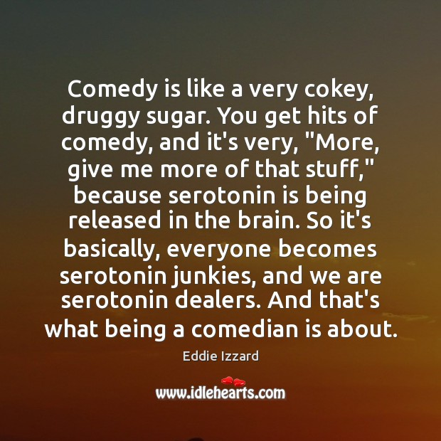 Comedy is like a very cokey, druggy sugar. You get hits of Eddie Izzard Picture Quote