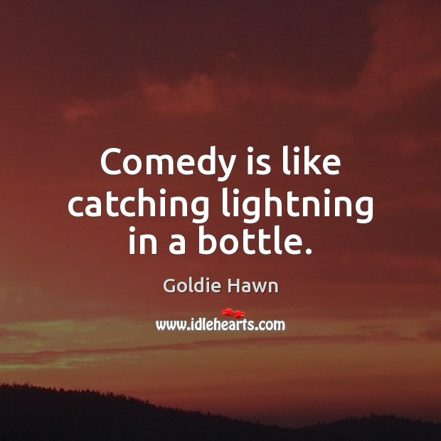 Comedy is like catching lightning in a bottle. Image