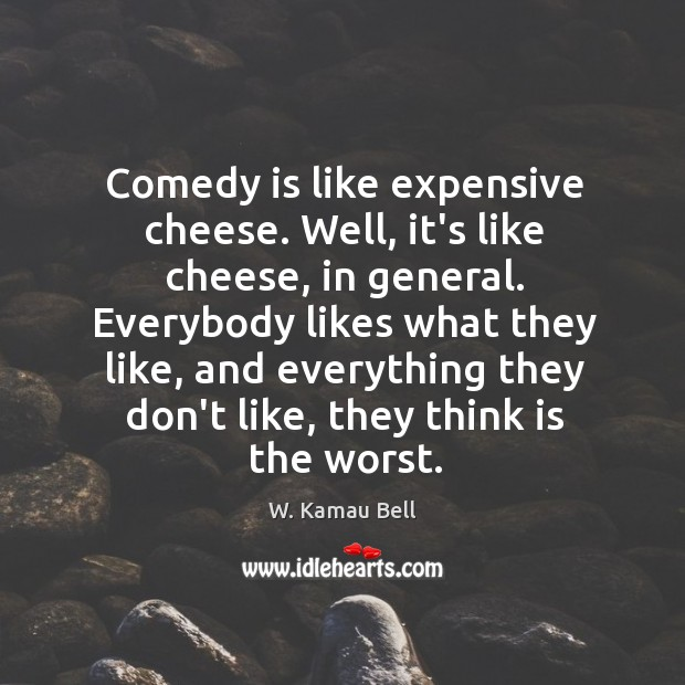 Comedy is like expensive cheese. Well, it's like cheese, in general. Everybody Image