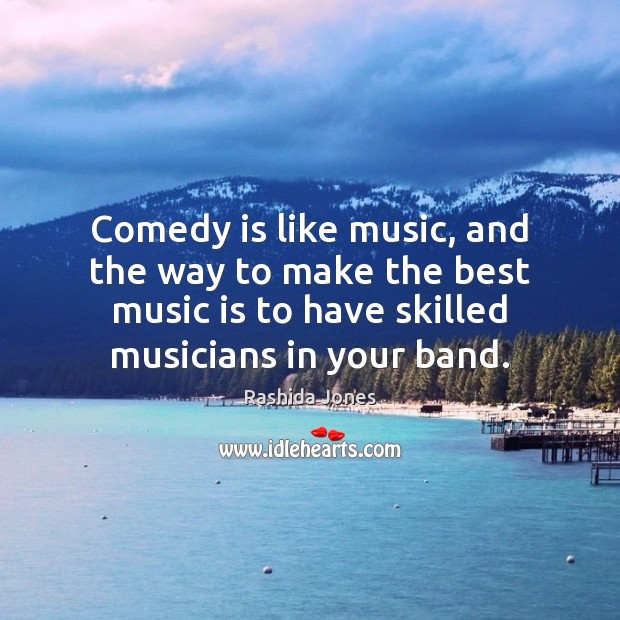 Comedy is like music, and the way to make the best music Rashida Jones Picture Quote