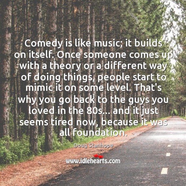 Comedy is like music; it builds on itself. Once someone comes up Image
