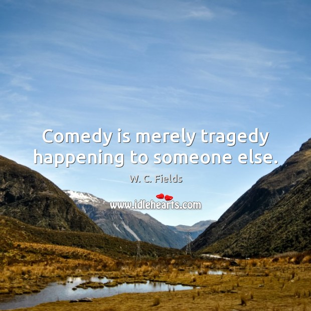 Comedy is merely tragedy happening to someone else. W. C. Fields Picture Quote