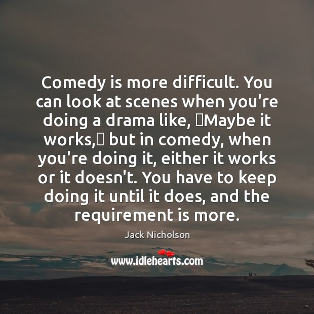 Comedy is more difficult. You can look at scenes when you're doing Image