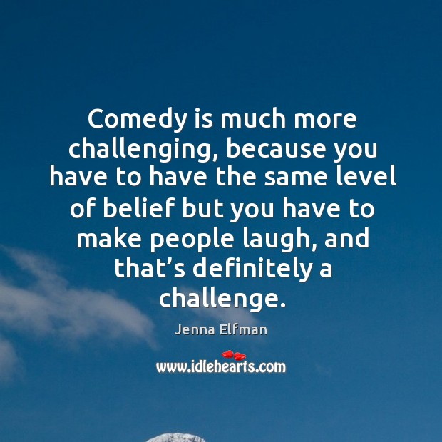 Comedy is much more challenging, because you have to have the same level of belief Jenna Elfman Picture Quote